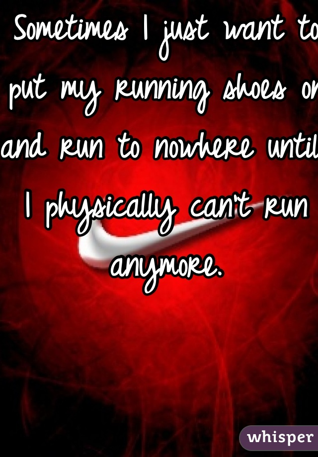 Sometimes I just want to put my running shoes on and run to nowhere until I physically can't run anymore.