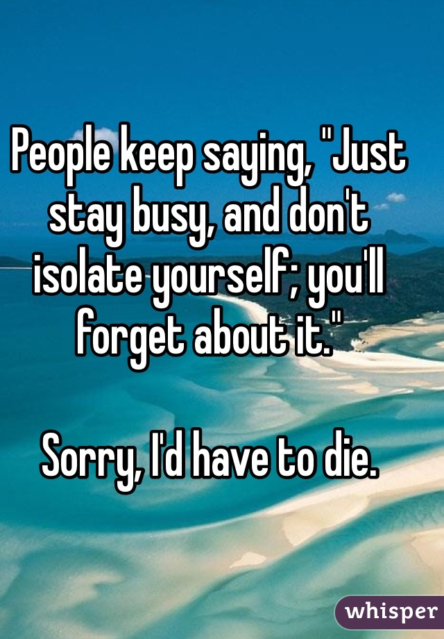 "People keep saying, ""Just stay busy, and don't isolate yourself; you'll forget about it.""  Sorry, I'd have to die."