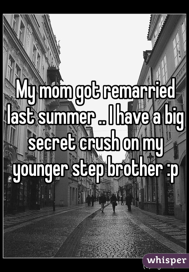 My mom got remarried last summer .. I have a big secret crush on my younger step brother :p