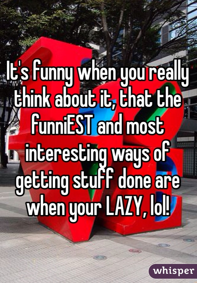 It's funny when you really think about it, that the funniEST and most interesting ways of getting stuff done are when your LAZY, lol!