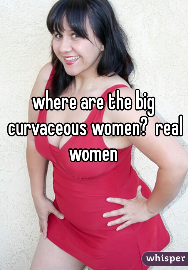 where are the big curvaceous women?  real women