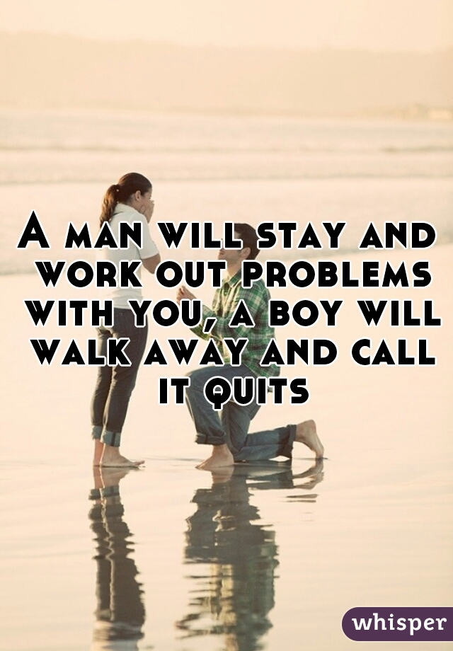 A man will stay and work out problems with you, a boy will walk away and call it quits