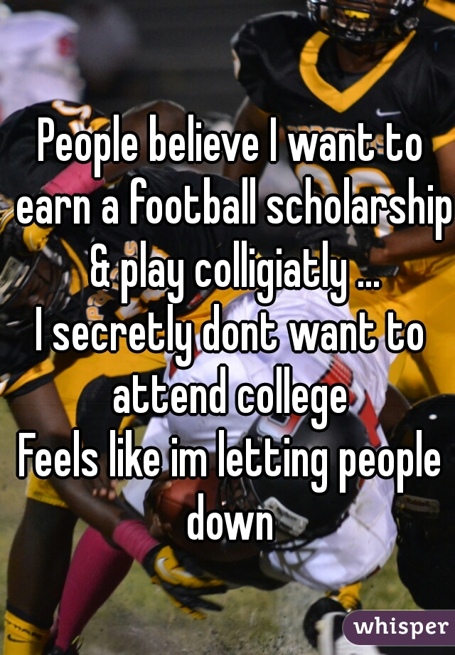 People believe I want to earn a football scholarship & play colligiatly ... I secretly dont want to attend college  Feels like im letting people down
