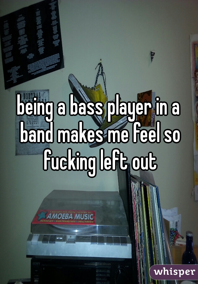 being a bass player in a band makes me feel so fucking left out