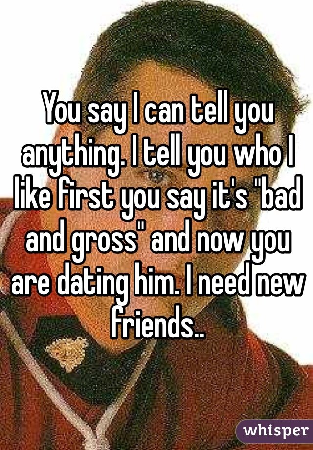 """You say I can tell you anything. I tell you who I like first you say it's """"bad and gross"""" and now you are dating him. I need new friends.."""