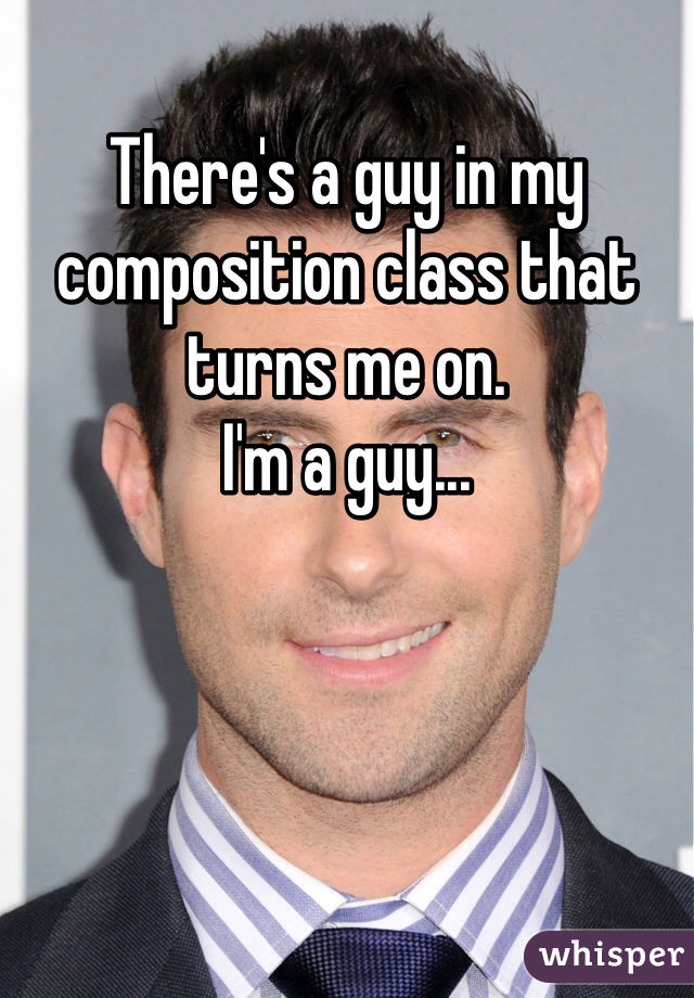 There's a guy in my composition class that turns me on. I'm a guy...