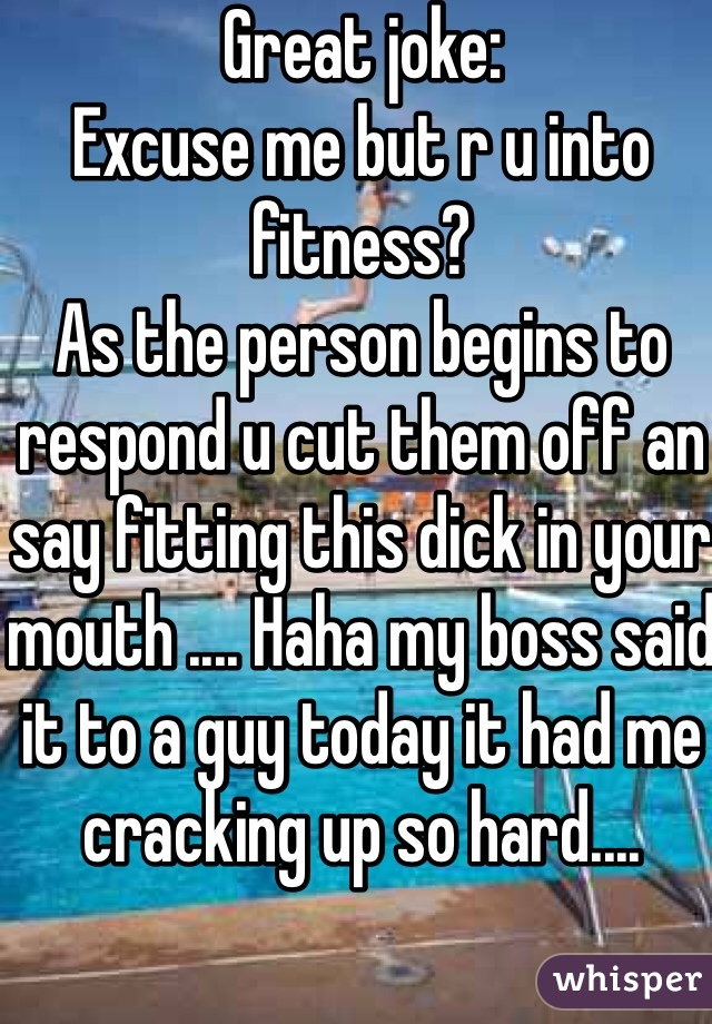 Great joke: Excuse me but r u into fitness?  As the person begins to respond u cut them off an say fitting this dick in your mouth .... Haha my boss said it to a guy today it had me cracking up so hard....