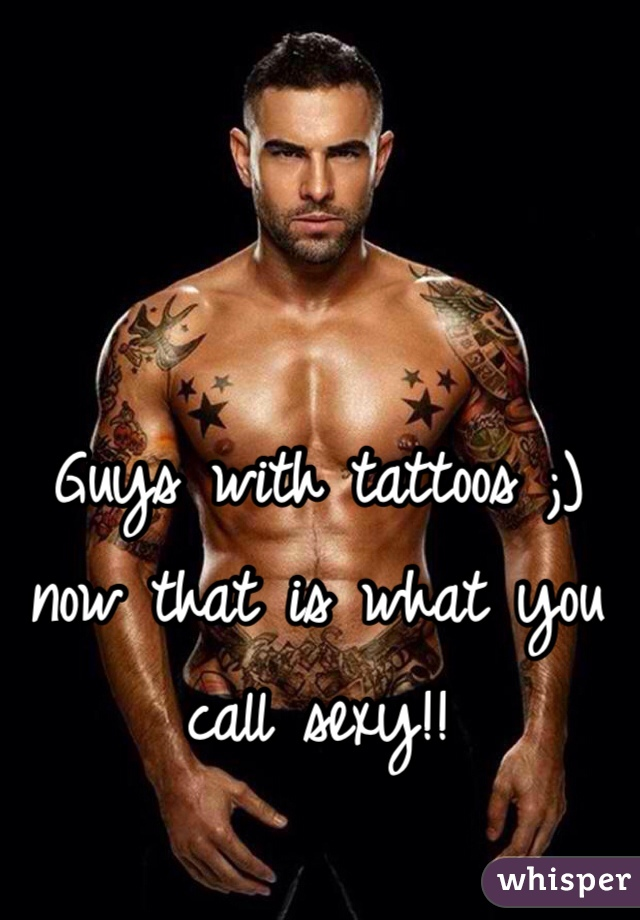 Guys with tattoos ;) now that is what you call sexy!!