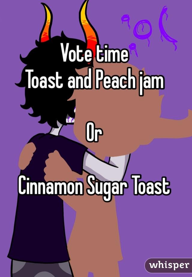 Vote time Toast and Peach jam   Or  Cinnamon Sugar Toast