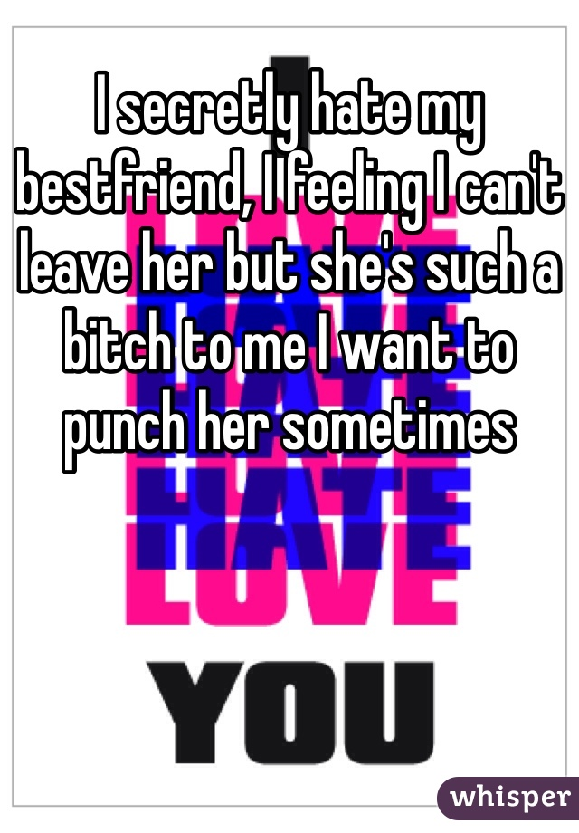 I secretly hate my bestfriend, I feeling I can't leave her but she's such a bitch to me I want to punch her sometimes