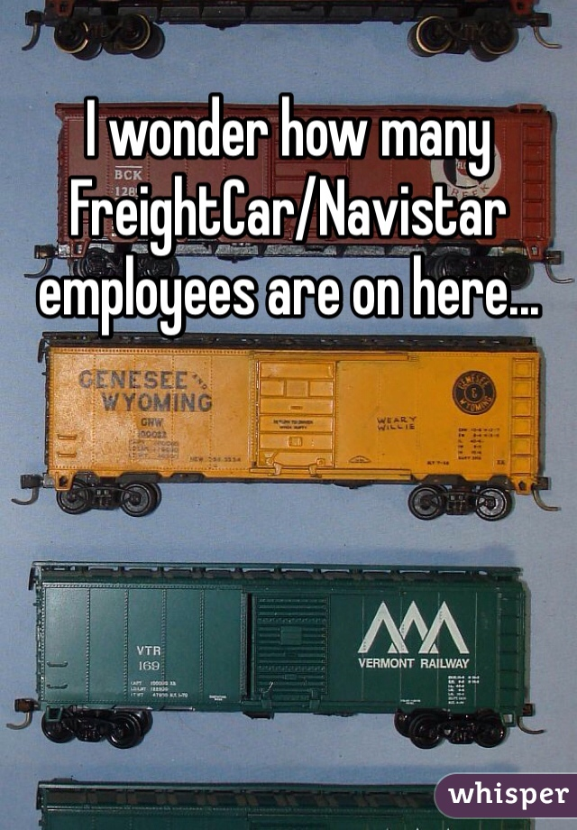 I wonder how many FreightCar/Navistar employees are on here...