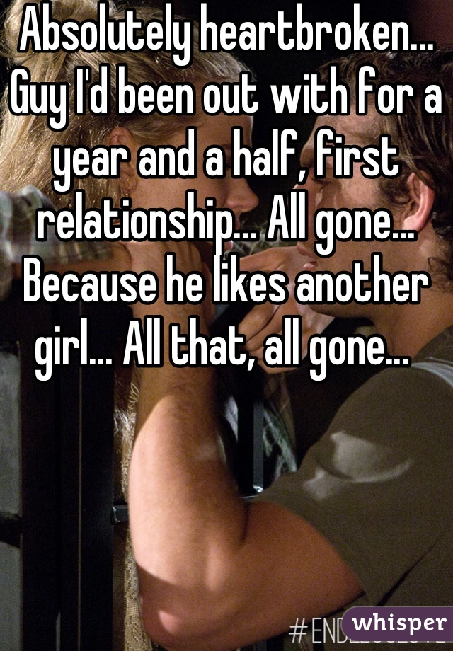 Absolutely heartbroken... Guy I'd been out with for a year and a half, first relationship... All gone... Because he likes another girl... All that, all gone...