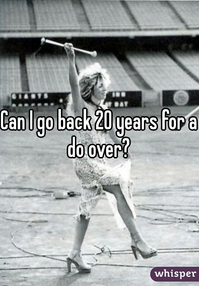 Can I go back 20 years for a do over?