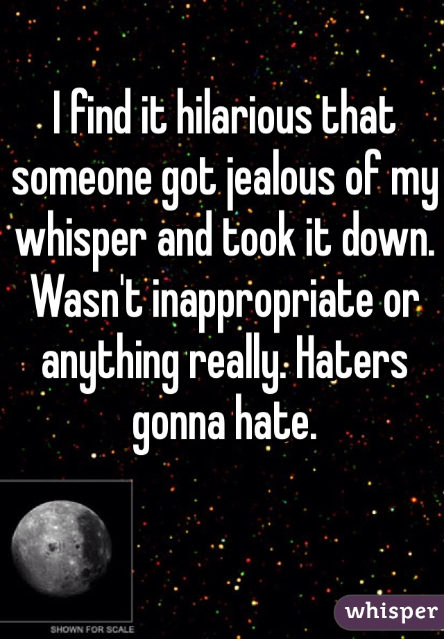 I find it hilarious that someone got jealous of my whisper and took it down. Wasn't inappropriate or anything really. Haters gonna hate.