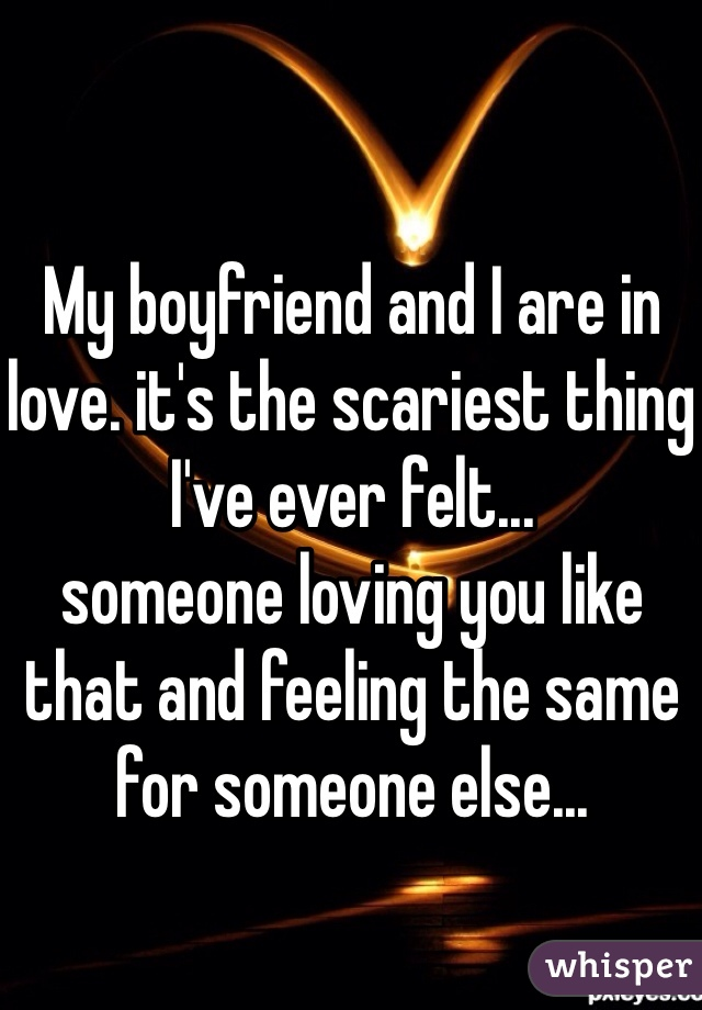 My boyfriend and I are in love. it's the scariest thing I've ever felt... someone loving you like that and feeling the same for someone else...