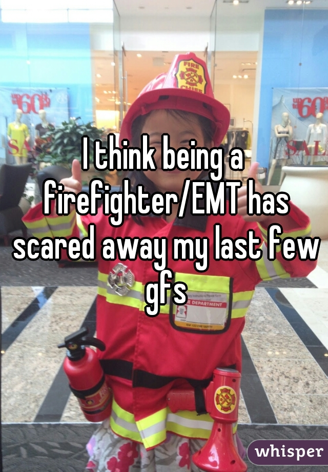 I think being a firefighter/EMT has scared away my last few gfs