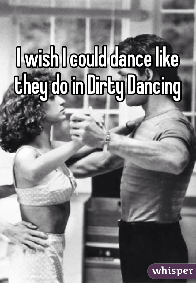 I wish I could dance like they do in Dirty Dancing