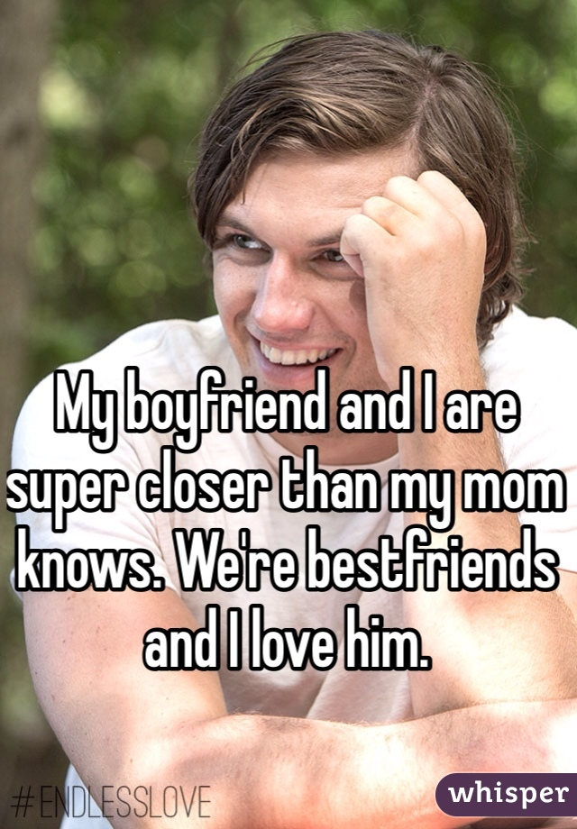 My boyfriend and I are super closer than my mom knows. We're bestfriends and I love him.