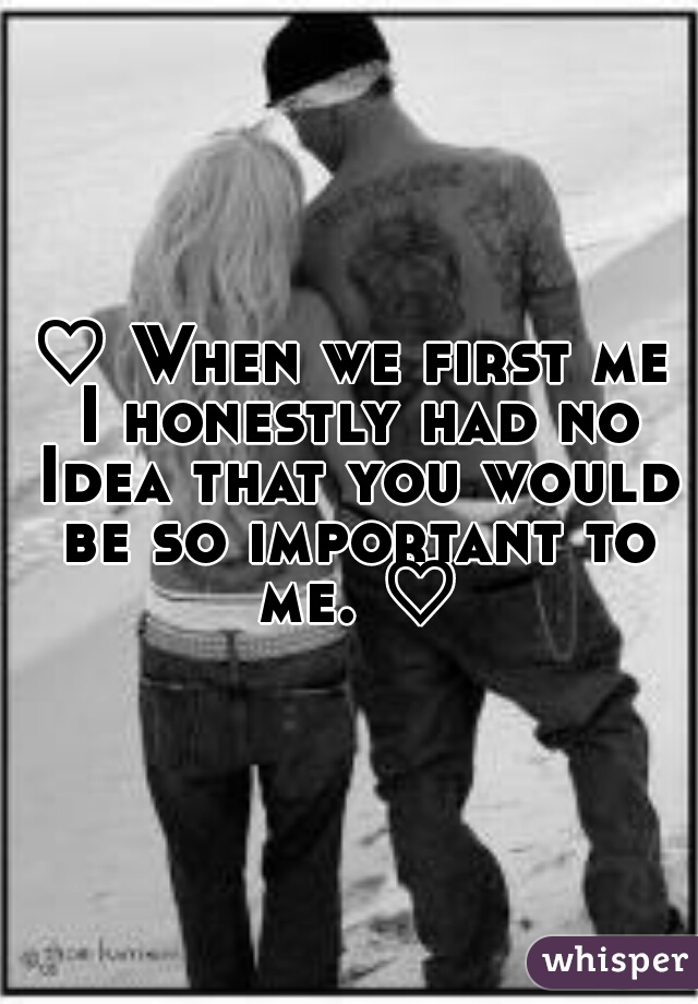♡ When we first me I honestly had no Idea that you would be so important to me. ♡
