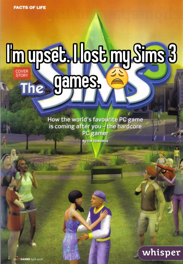 I'm upset. I lost my Sims 3 games. 😩