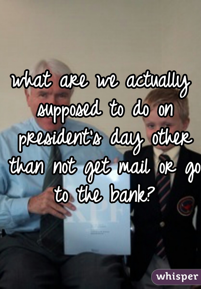 what are we actually supposed to do on president's day other than not get mail or go to the bank?