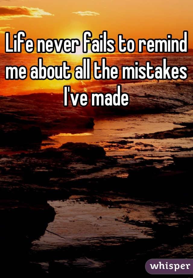 Life never fails to remind me about all the mistakes I've made