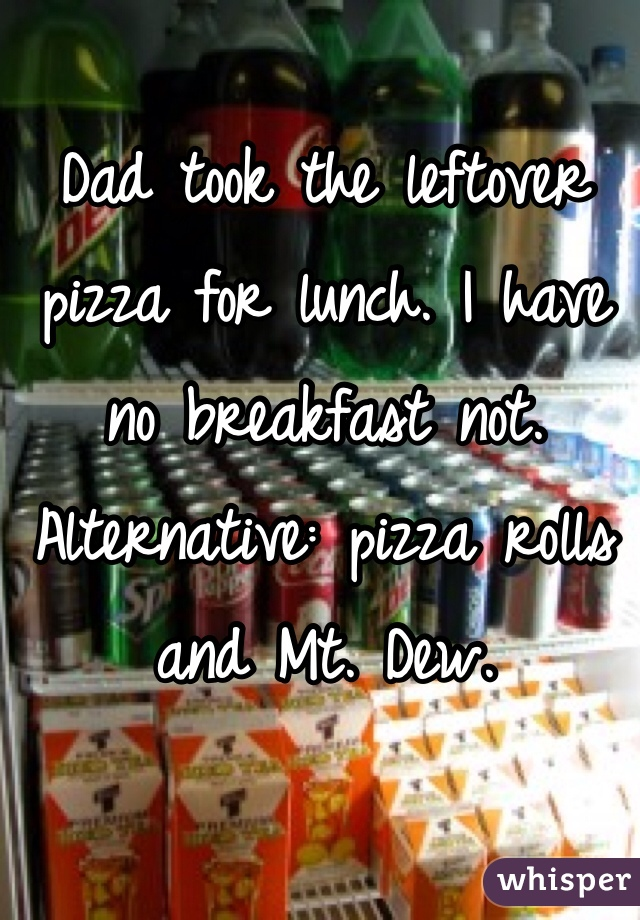 Dad took the leftover pizza for lunch. I have no breakfast not. Alternative: pizza rolls and Mt. Dew.