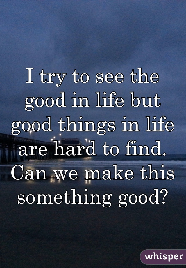 I try to see the good in life but good things in life are hard to find. Can we make this something good?