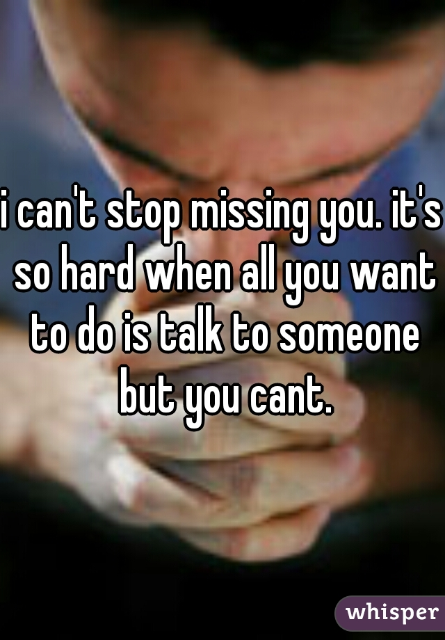 i can't stop missing you. it's so hard when all you want to do is talk to someone but you cant.