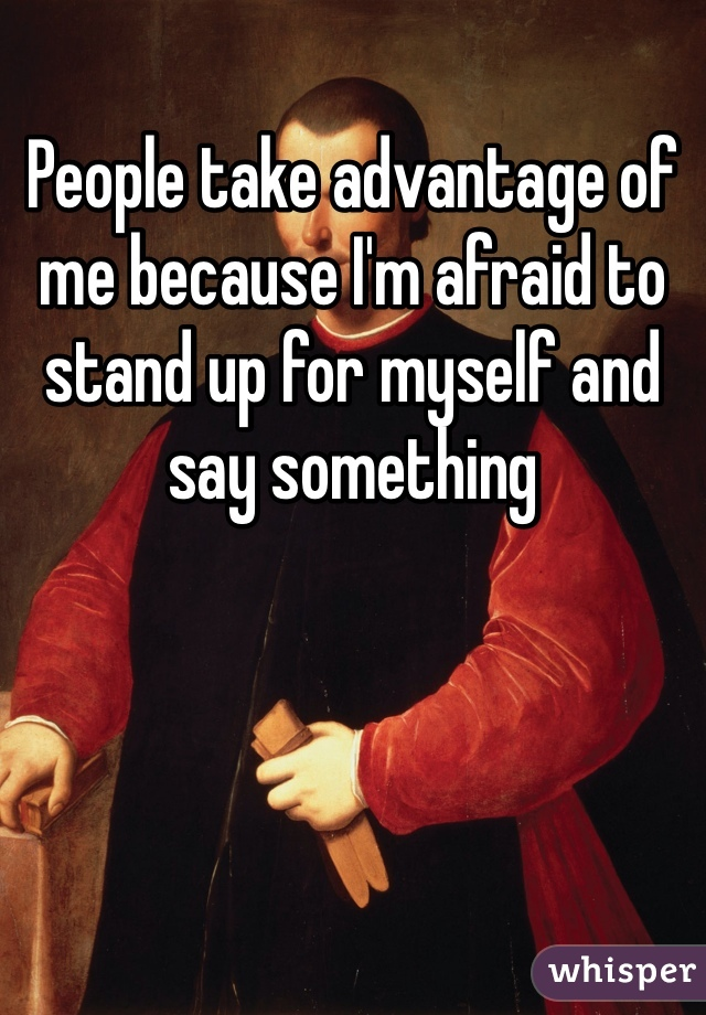 People take advantage of me because I'm afraid to stand up for myself and say something