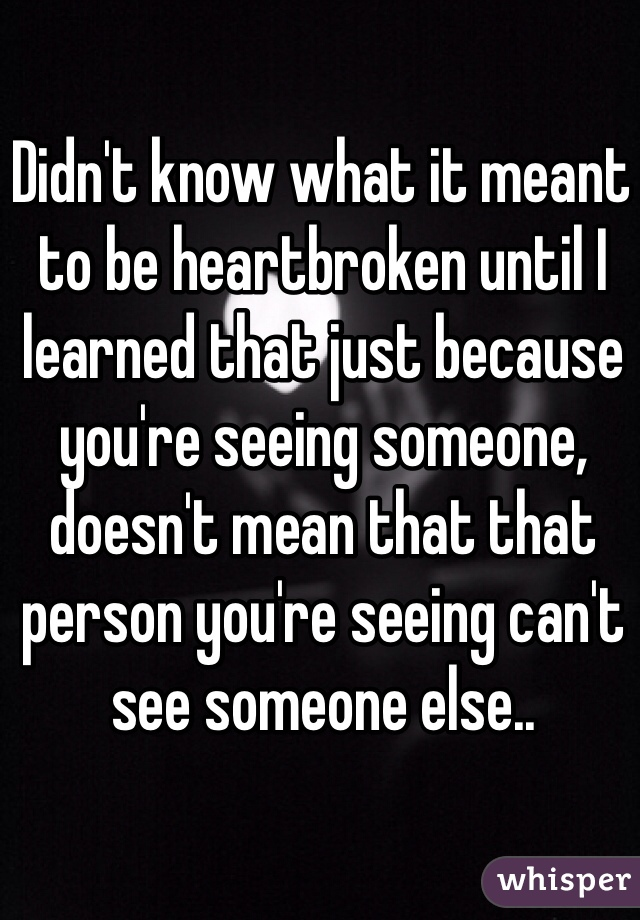 Didn't know what it meant to be heartbroken until I learned that just because you're seeing someone, doesn't mean that that person you're seeing can't see someone else..