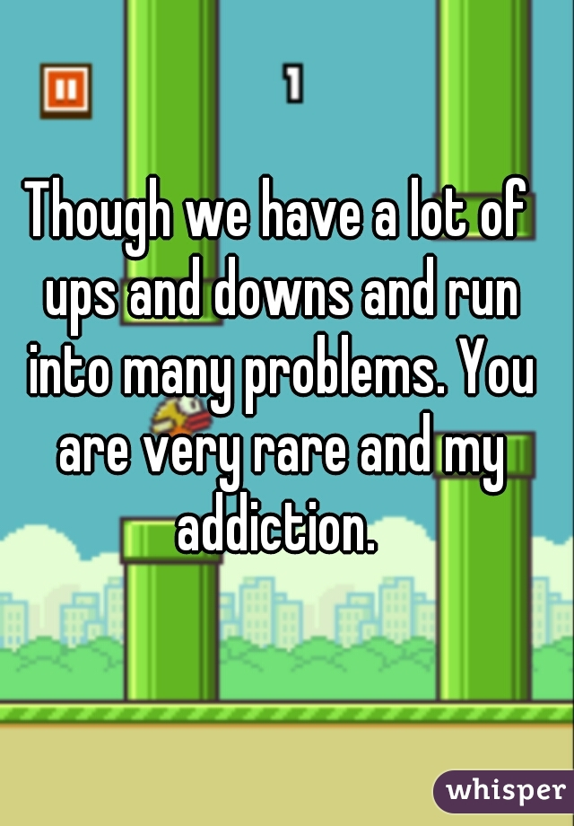 Though we have a lot of ups and downs and run into many problems. You are very rare and my addiction.