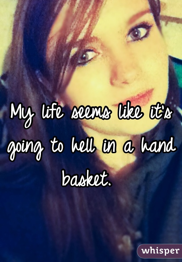 My life seems like it's going to hell in a hand basket.