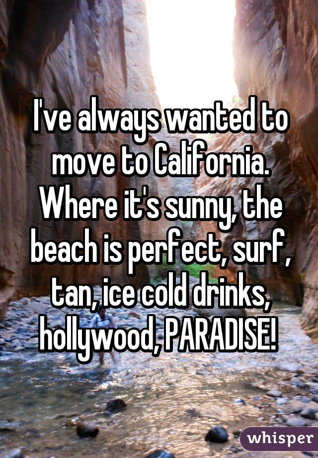 I've always wanted to move to California. Where it's sunny, the beach is perfect, surf, tan, ice cold drinks, hollywood, PARADISE!