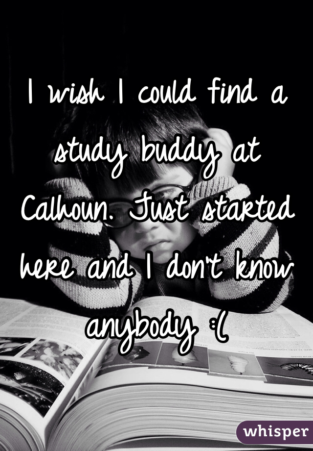 I wish I could find a study buddy at Calhoun. Just started here and I don't know anybody :(