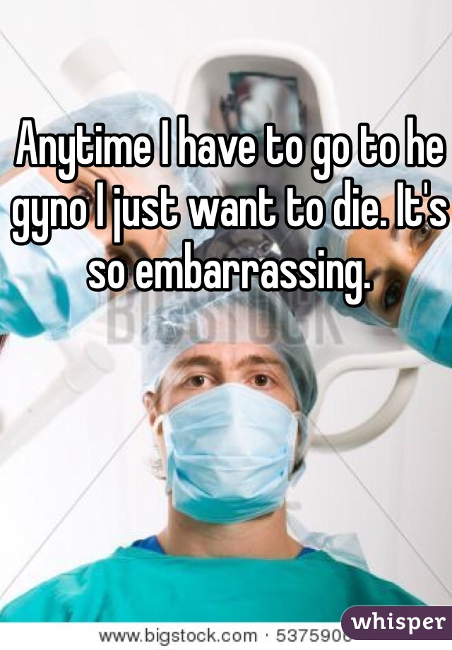 Anytime I have to go to he gyno I just want to die. It's so embarrassing.