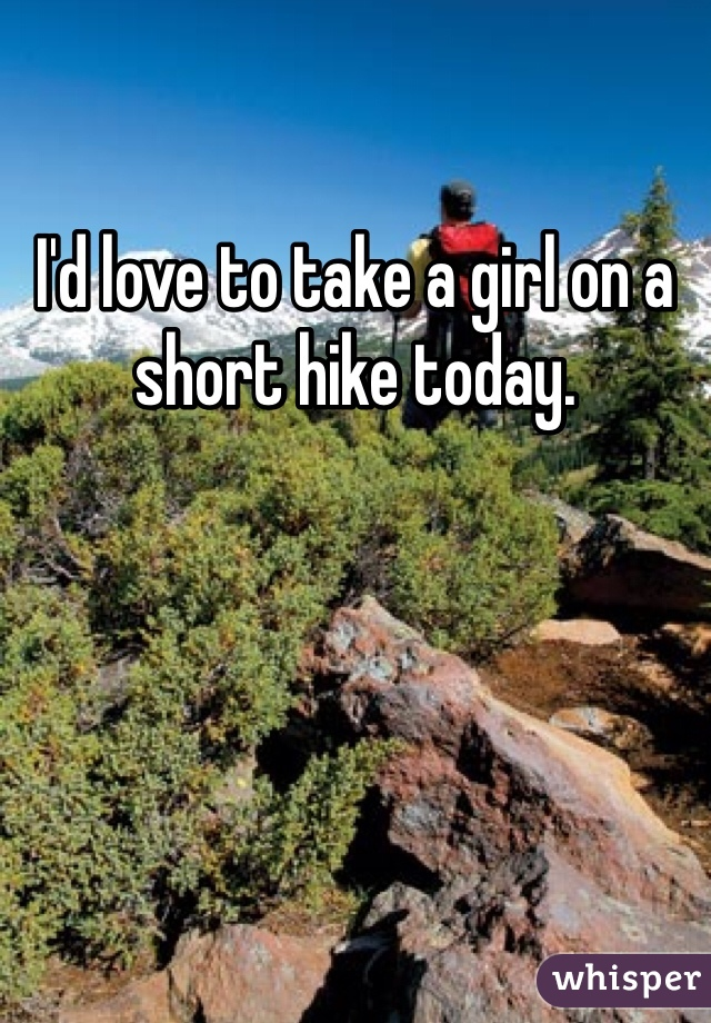 I'd love to take a girl on a short hike today.