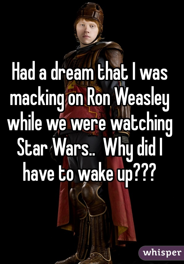 Had a dream that I was macking on Ron Weasley while we were watching Star Wars..  Why did I have to wake up???