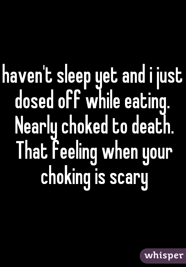haven't sleep yet and i just dosed off while eating.  Nearly choked to death. That feeling when your choking is scary