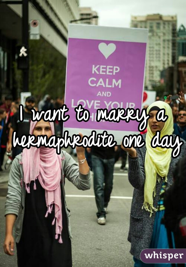 I want to marry a hermaphrodite one day