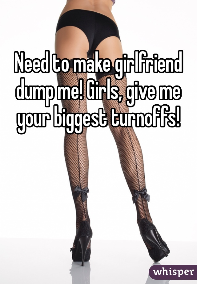 Need to make girlfriend dump me! Girls, give me your biggest turnoffs!