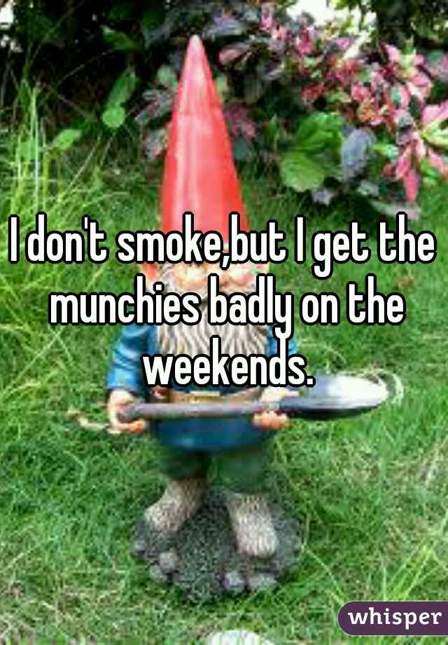 I don't smoke,but I get the munchies badly on the weekends.