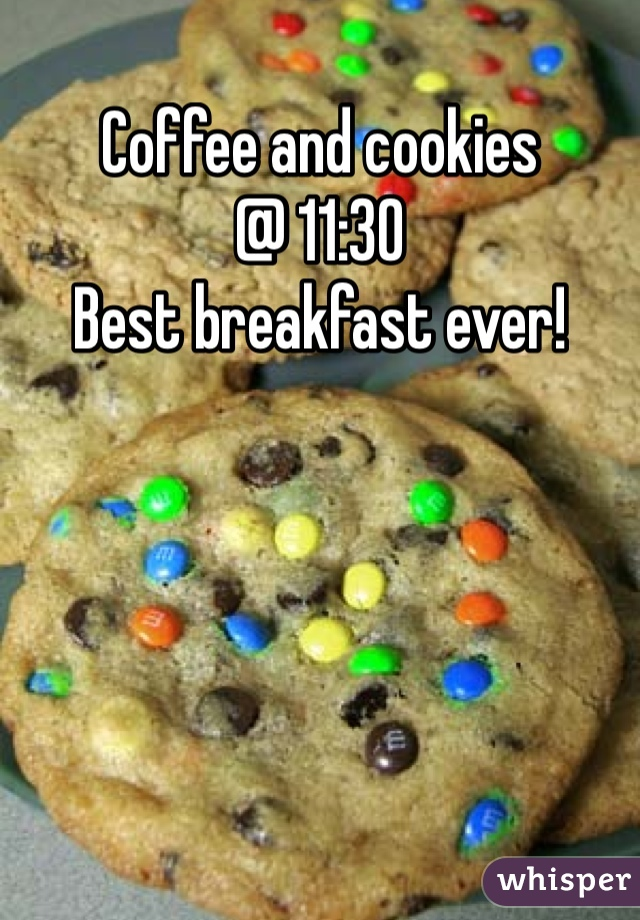 Coffee and cookies  @ 11:30 Best breakfast ever!