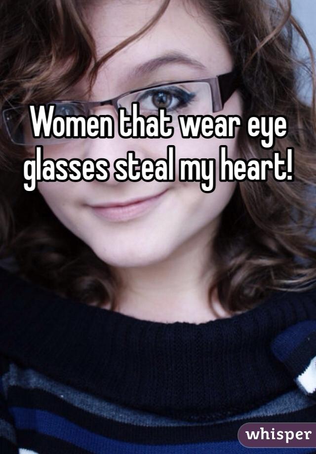 Women that wear eye glasses steal my heart!