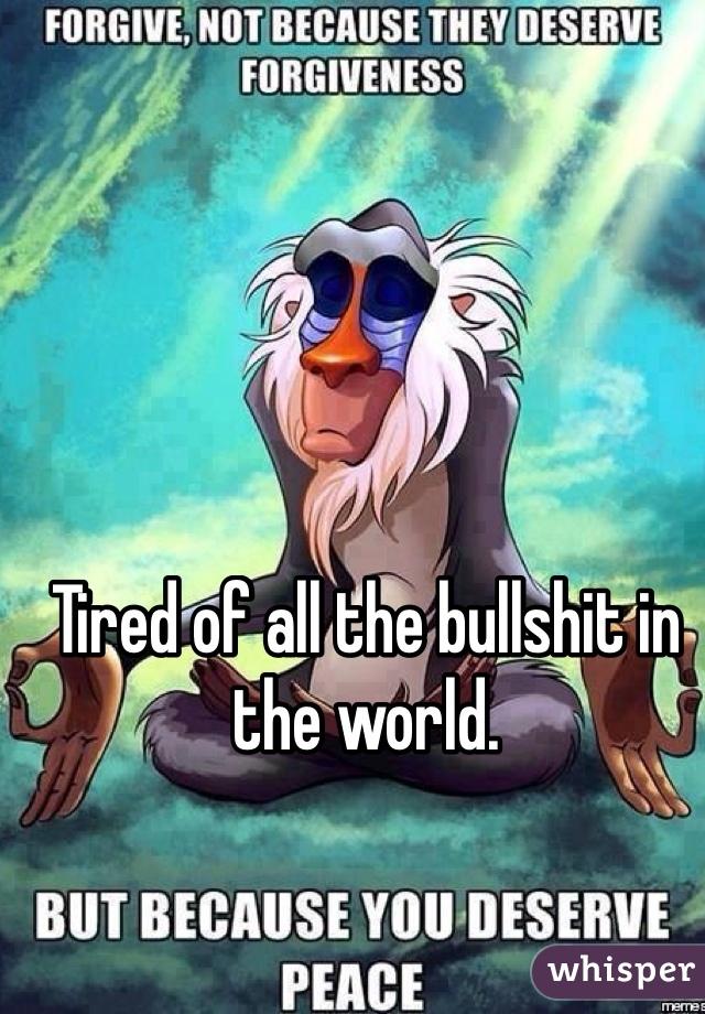 Tired of all the bullshit in the world.