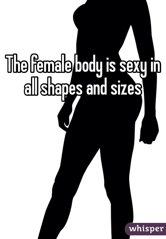 The female body is sexy in all shapes and sizes