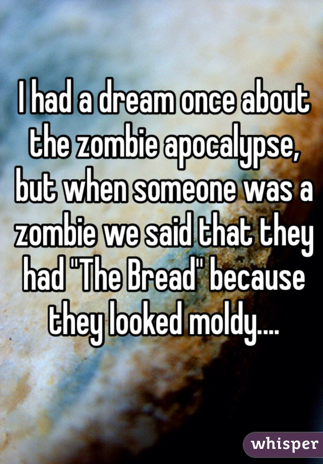 "I had a dream once about the zombie apocalypse, but when someone was a zombie we said that they had ""The Bread"" because they looked moldy...."