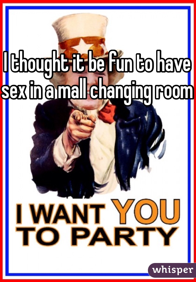 I thought it be fun to have sex in a mall changing room