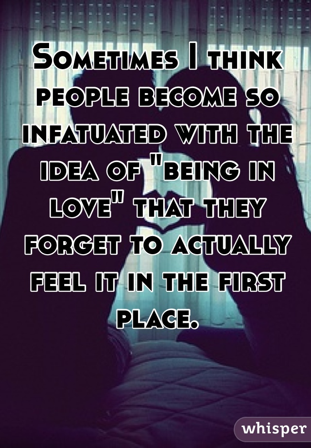 """Sometimes I think people become so infatuated with the idea of """"being in love"""" that they forget to actually feel it in the first place."""