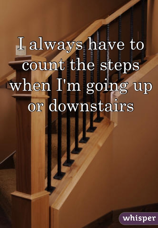 I always have to count the steps when I'm going up or downstairs